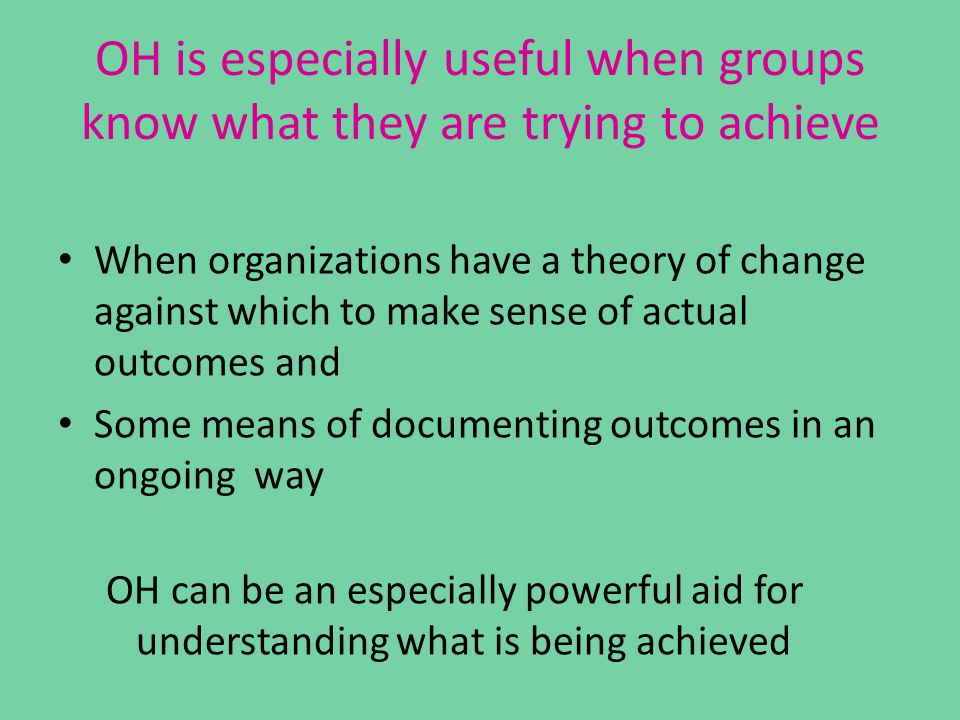 OH is especially useful when groups know what they are trying to achieve When organizations have a theory of change against which to make sense of actual outcomes and Some means of documenting outcomes in an ongoing way OH can be an especially powerful aid for understanding what is being achieved