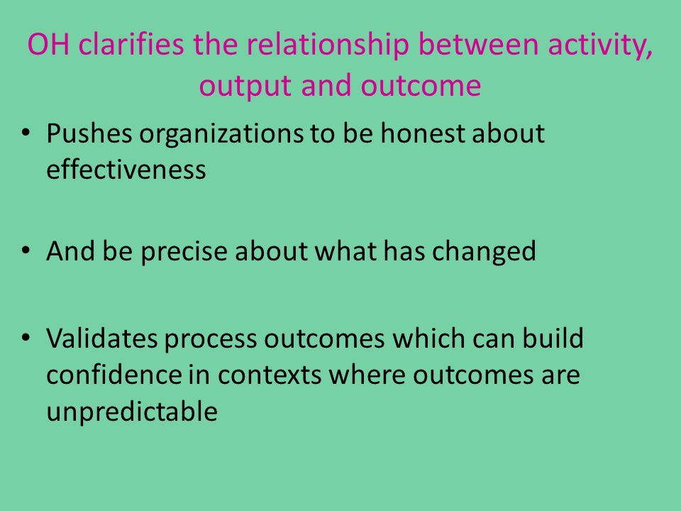 OH clarifies the relationship between activity, output and outcome Pushes organizations to be honest about effectiveness And be precise about what has changed Validates process outcomes which can build confidence in contexts where outcomes are unpredictable