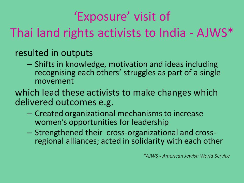 'Exposure' visit of Thai land rights activists to India - AJWS* resulted in outputs – Shifts in knowledge, motivation and ideas including recognising each others' struggles as part of a single movement which lead these activists to make changes which delivered outcomes e.g.