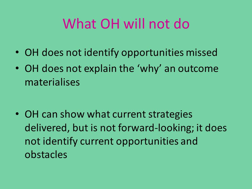 What OH will not do OH does not identify opportunities missed OH does not explain the 'why' an outcome materialises OH can show what current strategies delivered, but is not forward-looking; it does not identify current opportunities and obstacles