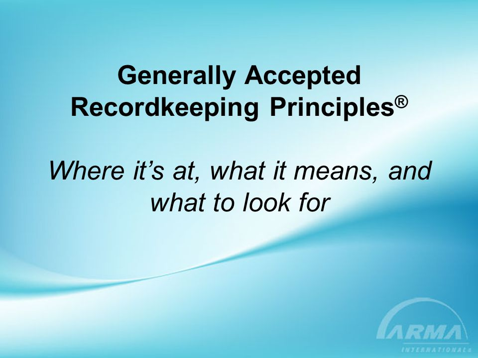 Generally Accepted Recordkeeping Principles ® Where it's at, what it means, and what to look for