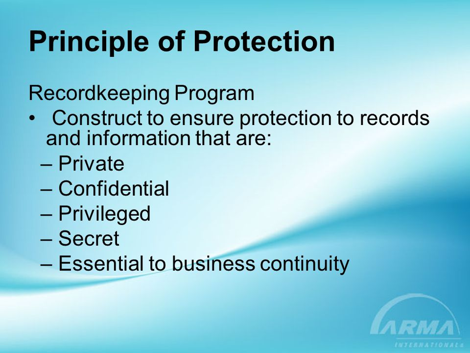 Principle of Protection Recordkeeping Program Construct to ensure protection to records and information that are: – Private – Confidential – Privilege