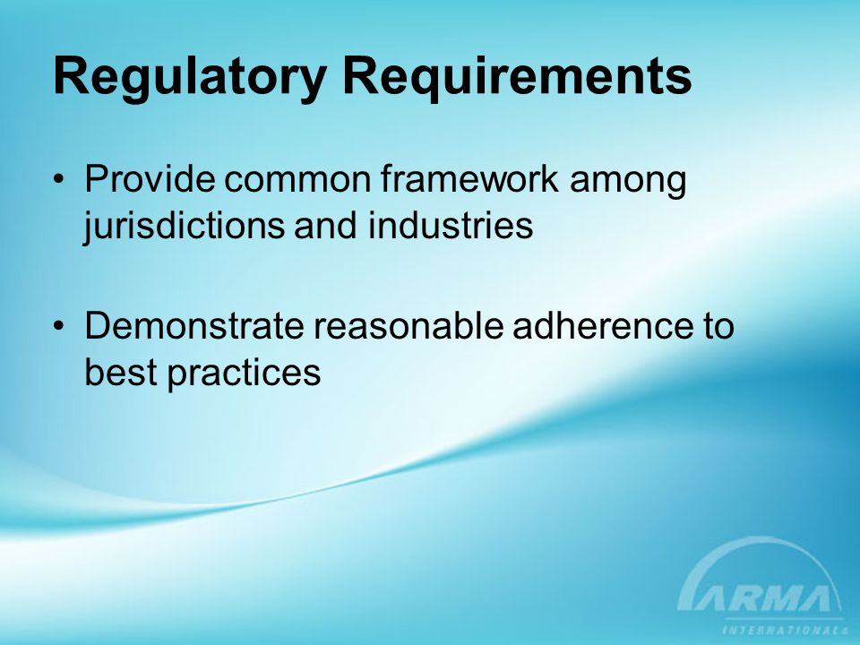 Regulatory Requirements Provide common framework among jurisdictions and industries Demonstrate reasonable adherence to best practices