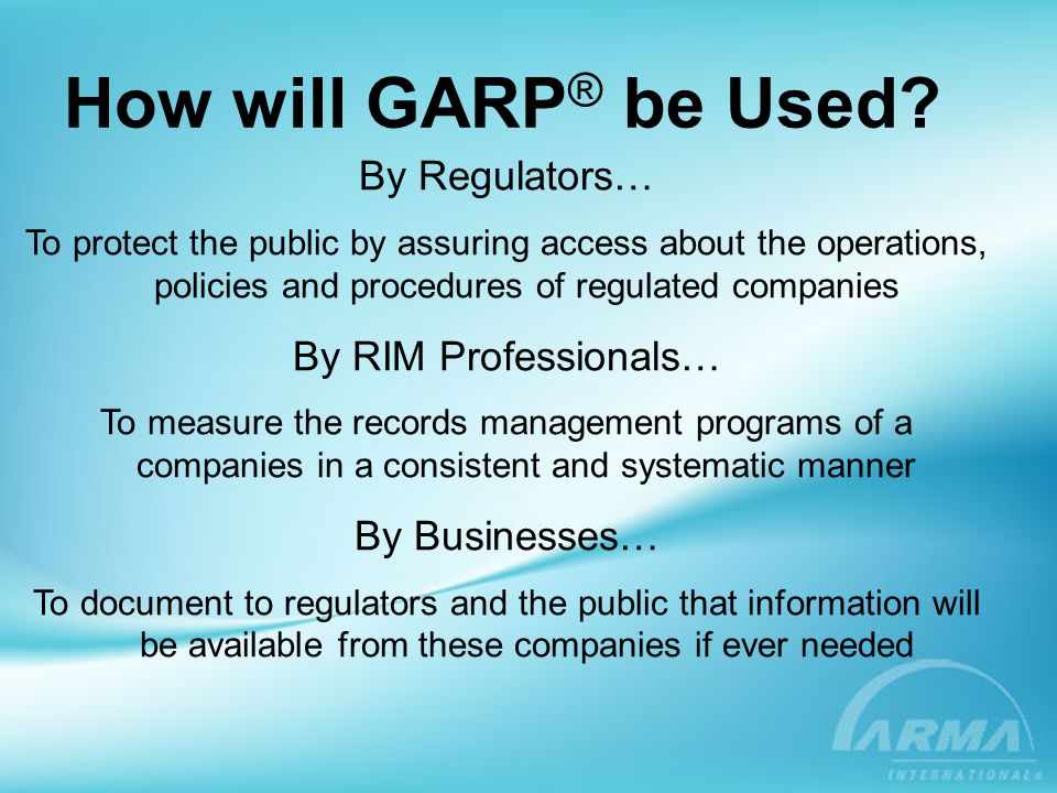 How will GARP ® be Used? By Regulators… To protect the public by assuring access about the operations, policies and procedures of regulated companies