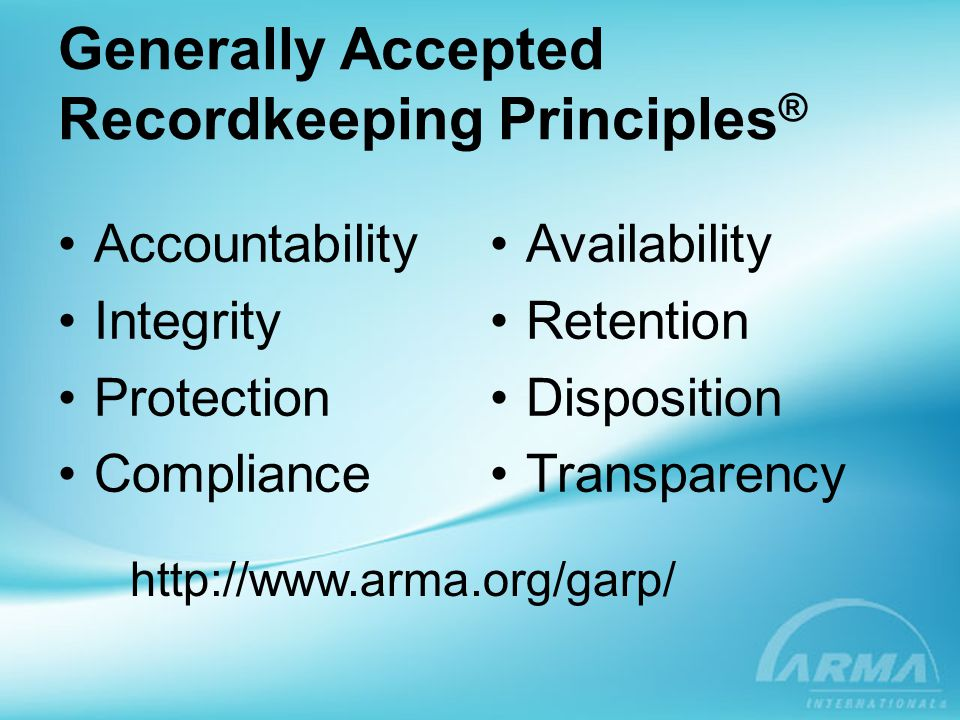 Principle of Accountability An organization –assign a senior executive to oversee recordkeeping program –delegate program responsibility to appropriate individuals –adopt policies and procedures to guide personnel, and ensure program auditability
