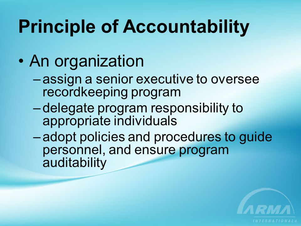 Principle of Accountability Senior executive –Establish method to design and implement a structure to support recordkeeping program –Establish governance structure for program development and implementation Recordkeeping program –Have documented and approved policies and procedures to guide implementation Auditability enables program to validate its mission