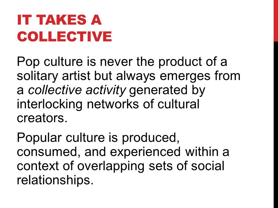 IT TAKES A COLLECTIVE Pop culture is never the product of a solitary artist but always emerges from a collective activity generated by interlocking networks of cultural creators.