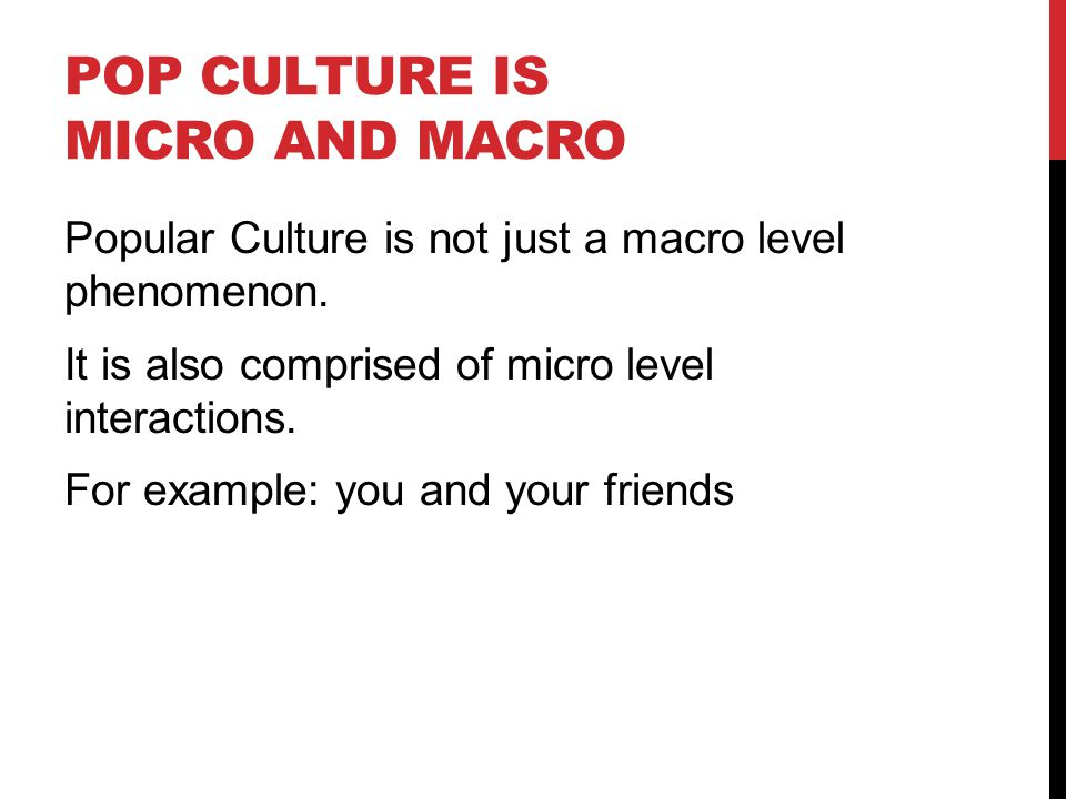 POP CULTURE IS MICRO AND MACRO Popular Culture is not just a macro level phenomenon.