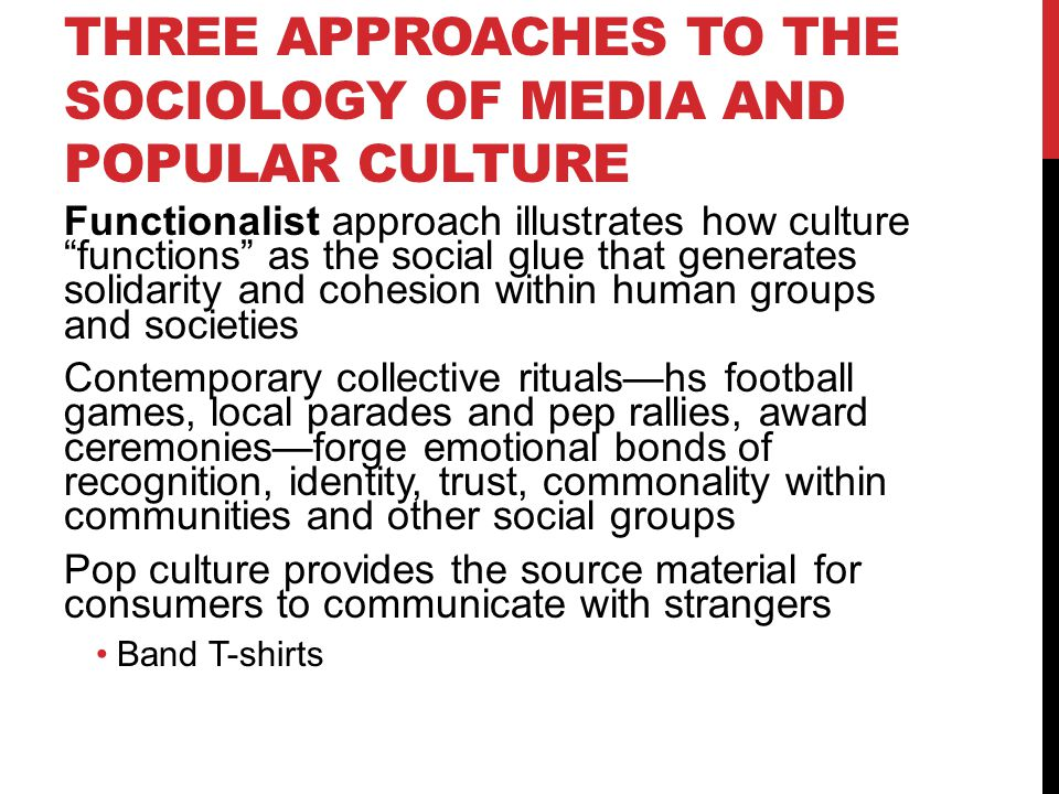 THREE APPROACHES TO THE SOCIOLOGY OF MEDIA AND POPULAR CULTURE Functionalist approach illustrates how culture functions as the social glue that generates solidarity and cohesion within human groups and societies Contemporary collective rituals—hs football games, local parades and pep rallies, award ceremonies—forge emotional bonds of recognition, identity, trust, commonality within communities and other social groups Pop culture provides the source material for consumers to communicate with strangers Band T-shirts