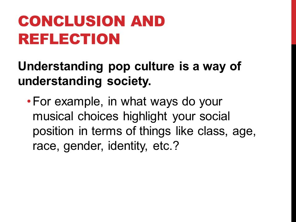 CONCLUSION AND REFLECTION Understanding pop culture is a way of understanding society.