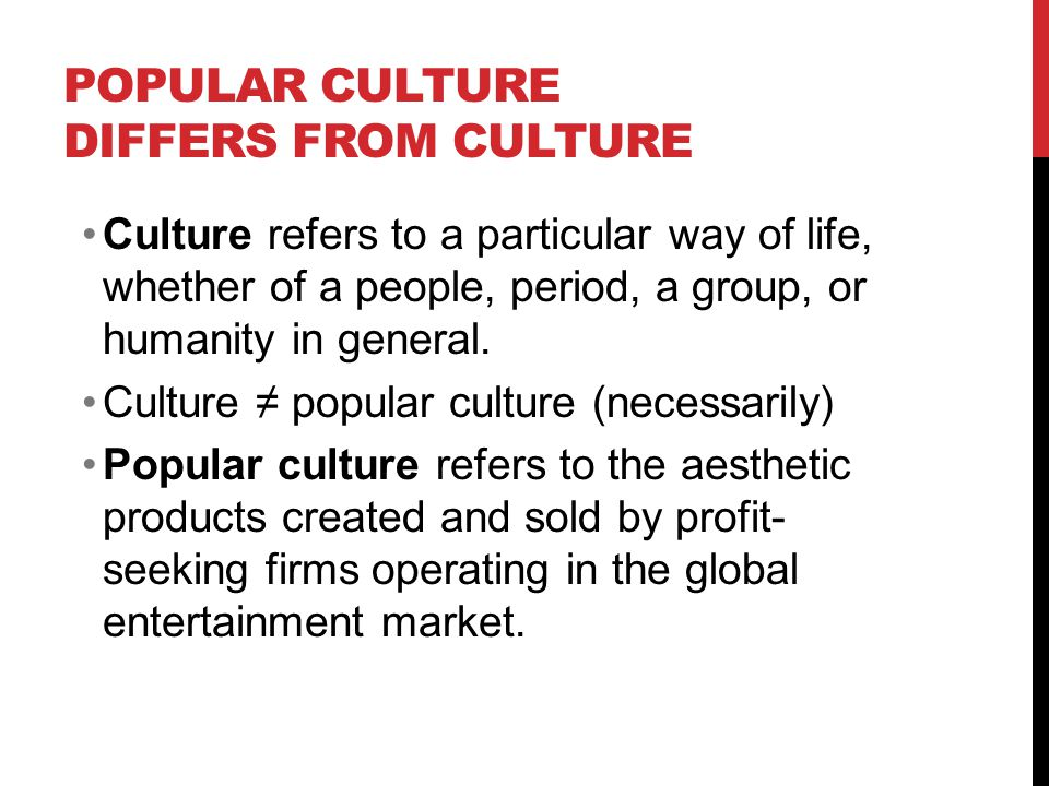 POPULAR CULTURE DIFFERS FROM CULTURE Culture refers to a particular way of life, whether of a people, period, a group, or humanity in general.