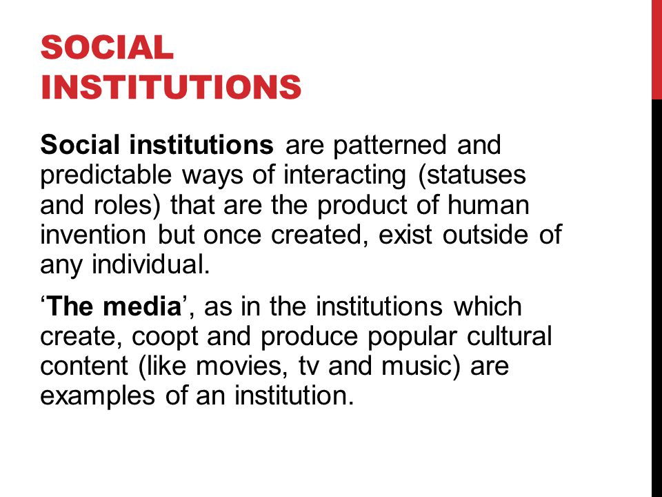 SOCIAL INSTITUTIONS Social institutions are patterned and predictable ways of interacting (statuses and roles) that are the product of human invention but once created, exist outside of any individual.