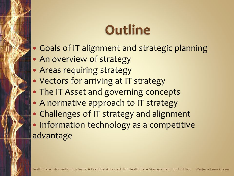 Goals of IT alignment and strategic planning An overview of strategy Areas requiring strategy Vectors for arriving at IT strategy The IT Asset and governing concepts A normative approach to IT strategy Challenges of IT strategy and alignment Information technology as a competitive advantage Health Care Information Systems: A Practical Approach for Health Care Management 2nd Edition Wager ~ Lee ~ Glaser