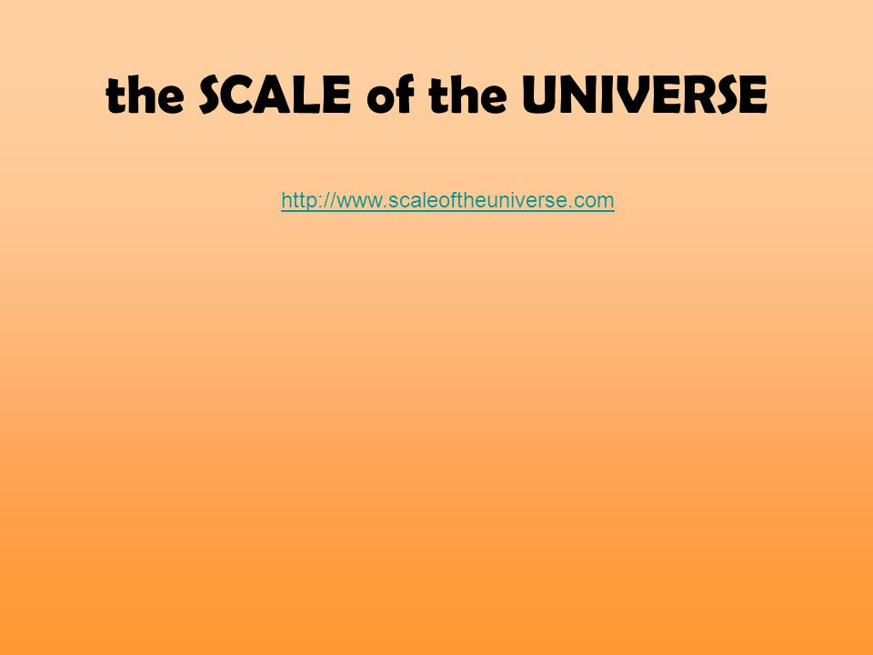 http://www.scaleoftheuniverse.com the SCALE of the UNIVERSE