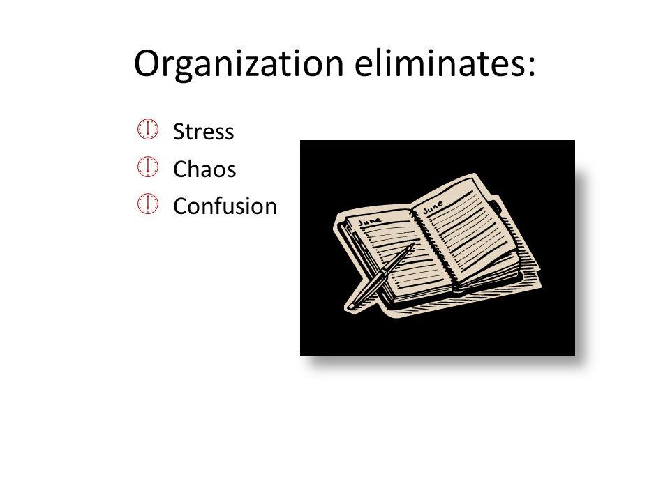 Organization eliminates:  Stress  Chaos  Confusion