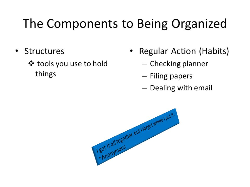 The Components to Being Organized Structures  tools you use to hold things Regular Action (Habits) – Checking planner – Filing papers – Dealing with email