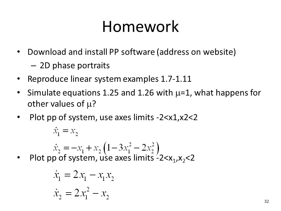 32 Homework Download and install PP software (address on website) – 2D phase portraits Reproduce linear system examples 1.7-1.11 Simulate equations 1.