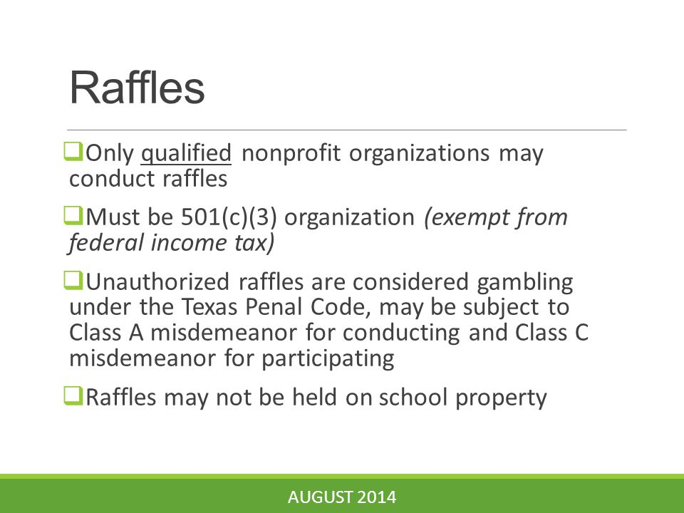 Raffles  Only qualified nonprofit organizations may conduct raffles  Must be 501(c)(3) organization (exempt from federal income tax)  Unauthorized