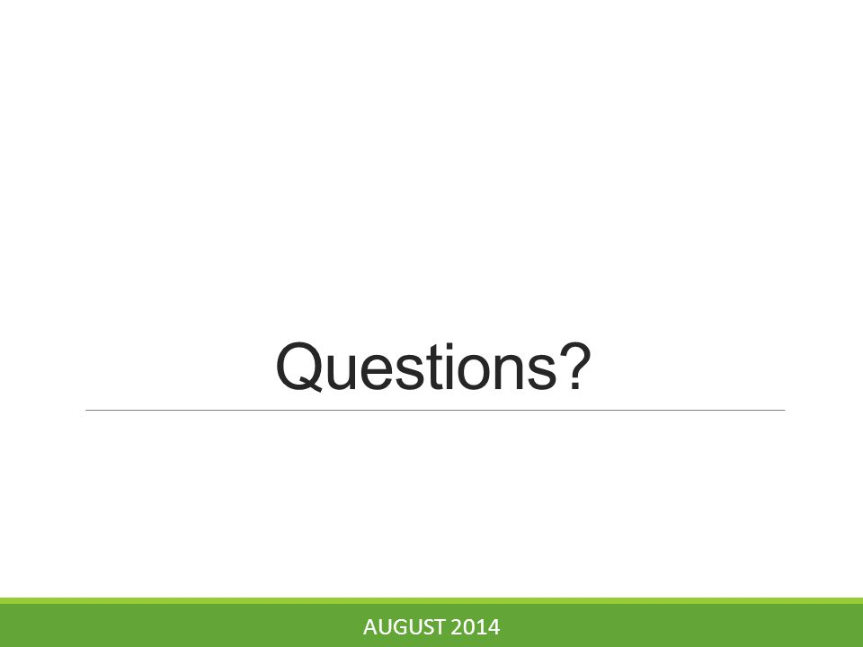Questions? AUGUST 2014