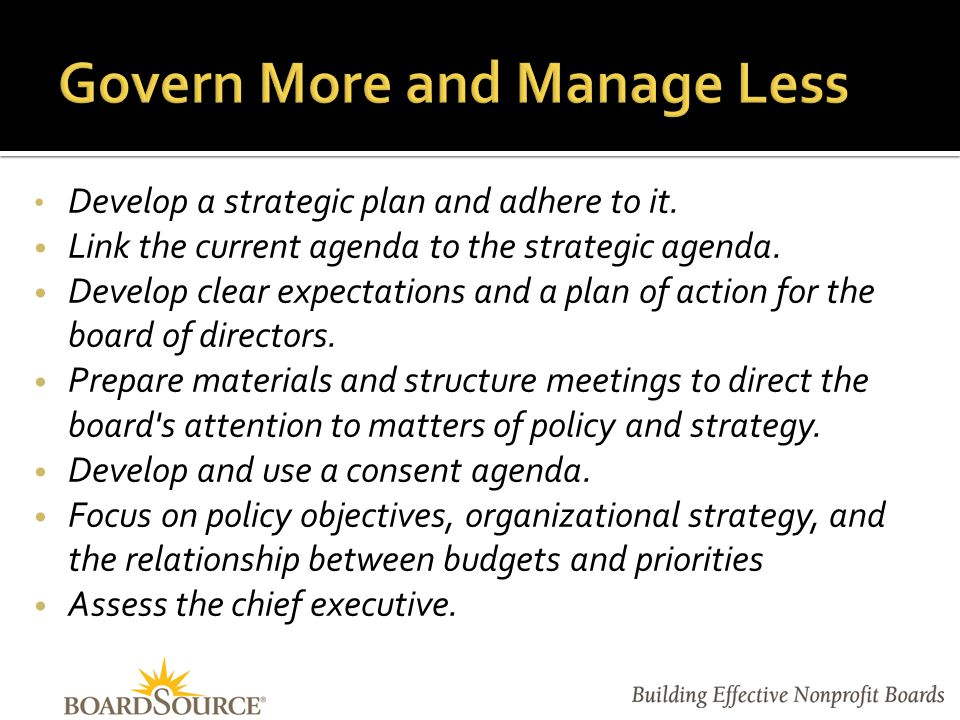Develop a strategic plan and adhere to it. Link the current agenda to the strategic agenda.