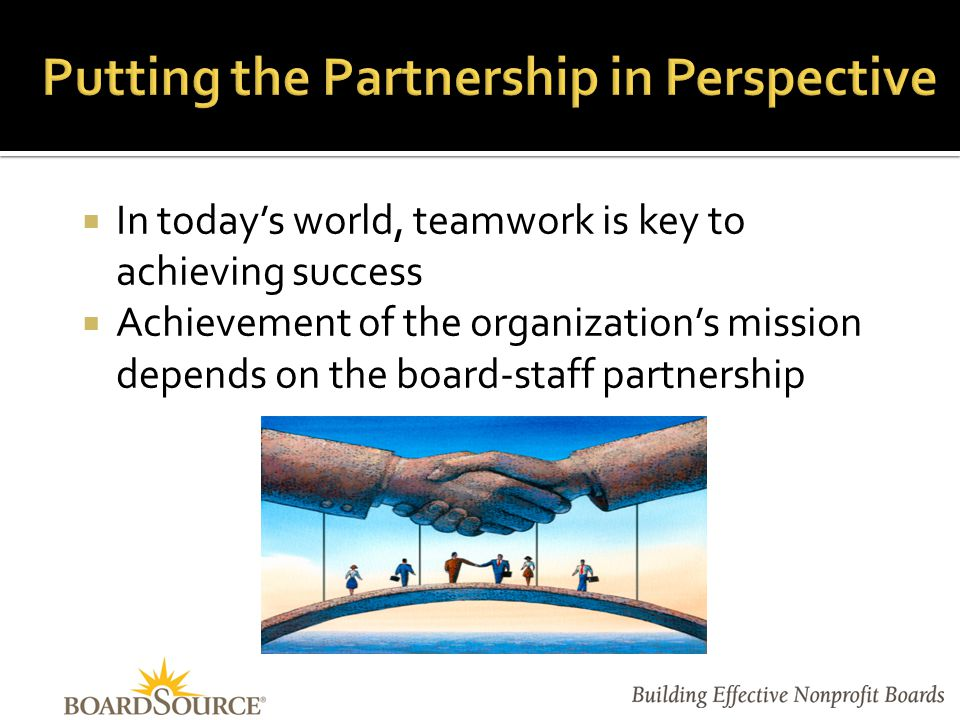  In today's world, teamwork is key to achieving success  Achievement of the organization's mission depends on the board-staff partnership
