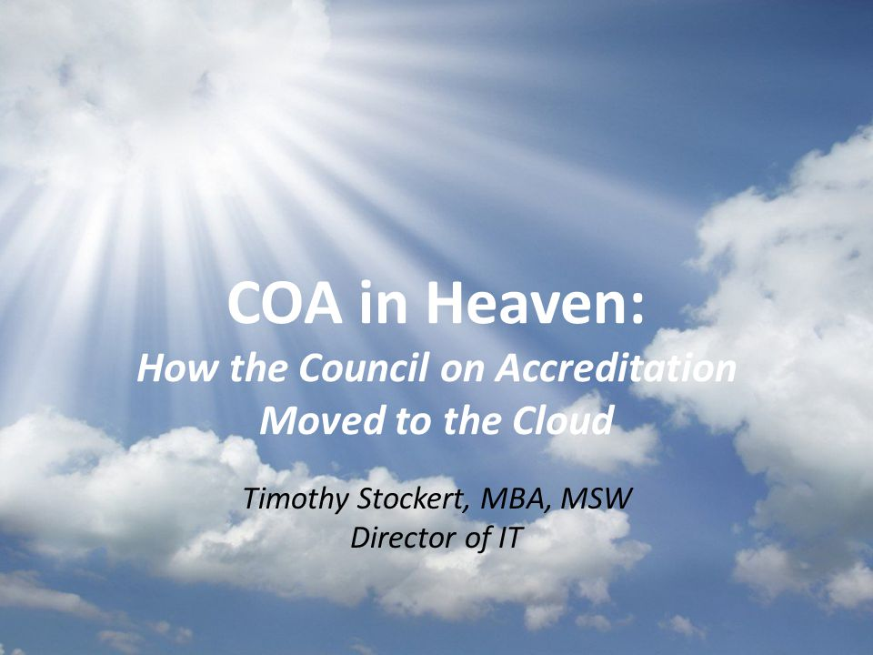 COA in Heaven: How the Council on Accreditation Moved to the Cloud Timothy Stockert, MBA, MSW Director of IT