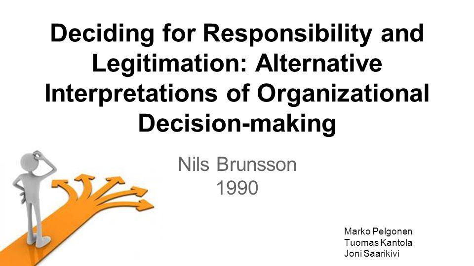 Deciding for Responsibility and Legitimation: Alternative Interpretations of Organizational Decision-making Nils Brunsson 1990 Marko Pelgonen Tuomas Kantola Joni Saarikivi