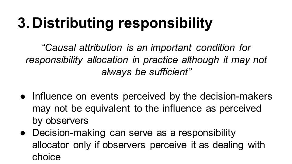 3.Distributing responsibility Causal attribution is an important condition for responsibility allocation in practice although it may not always be sufficient ●Influence on events perceived by the decision-makers may not be equivalent to the influence as perceived by observers ●Decision-making can serve as a responsibility allocator only if observers perceive it as dealing with choice