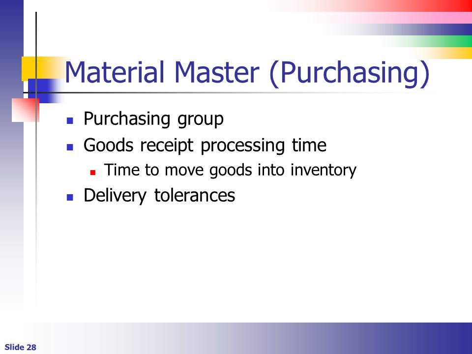 Slide 28 Material Master (Purchasing) Purchasing group Goods receipt processing time Time to move goods into inventory Delivery tolerances