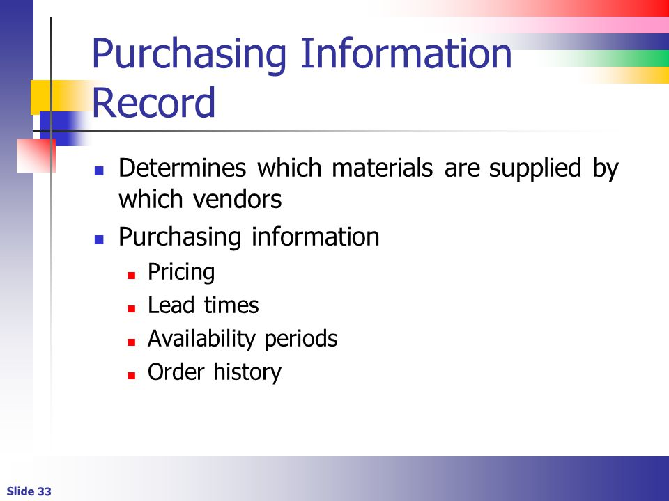 Slide 33 Purchasing Information Record Determines which materials are supplied by which vendors Purchasing information Pricing Lead times Availability