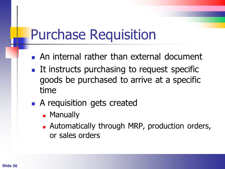 Slide 36 Purchase Requisition An internal rather than external document It instructs purchasing to request specific goods be purchased to arrive at a