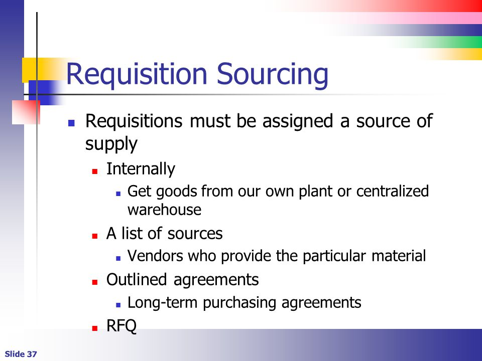 Slide 37 Requisition Sourcing Requisitions must be assigned a source of supply Internally Get goods from our own plant or centralized warehouse A list