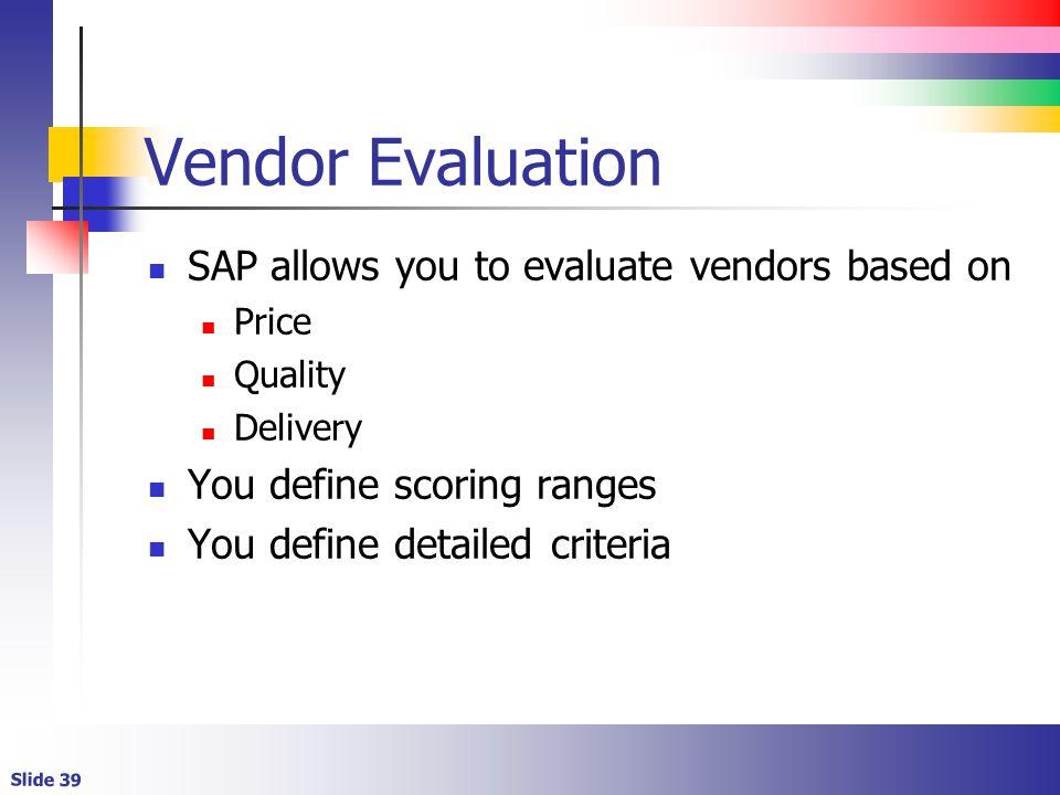 Slide 39 Vendor Evaluation SAP allows you to evaluate vendors based on Price Quality Delivery You define scoring ranges You define detailed criteria