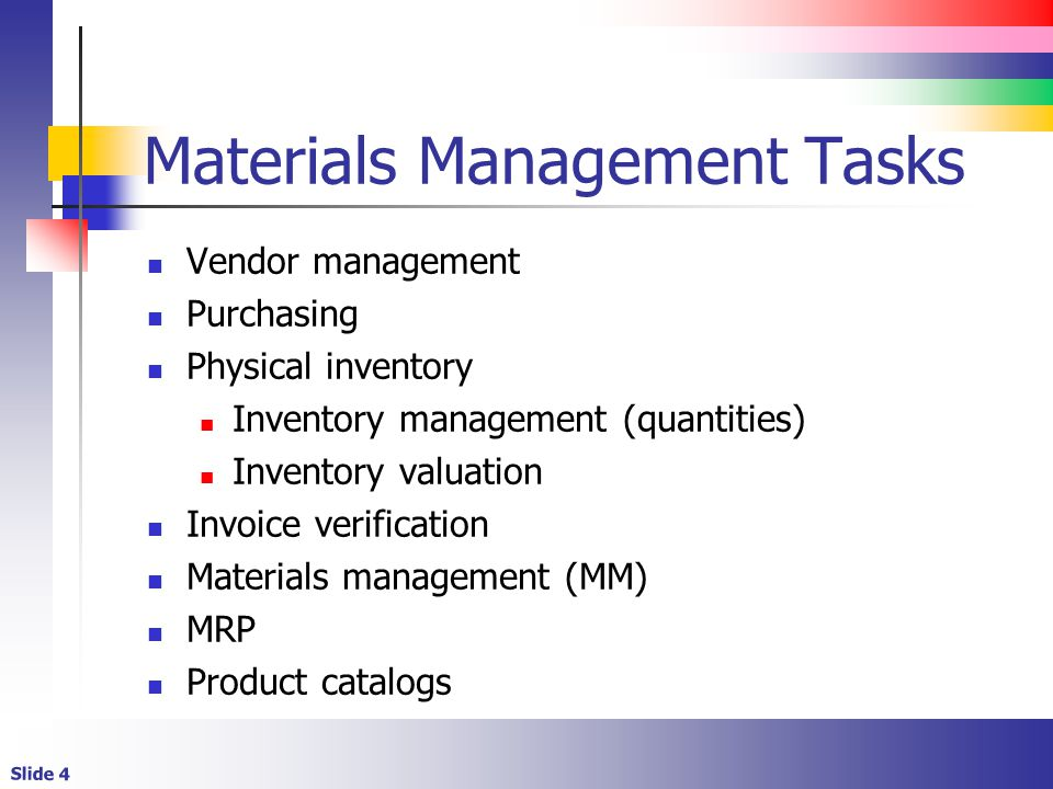 Slide 4 Materials Management Tasks Vendor management Purchasing Physical inventory Inventory management (quantities) Inventory valuation Invoice verif