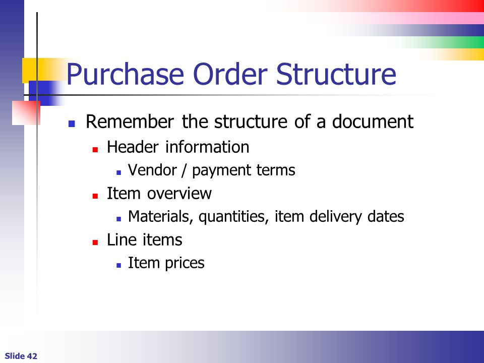 Slide 42 Purchase Order Structure Remember the structure of a document Header information Vendor / payment terms Item overview Materials, quantities,