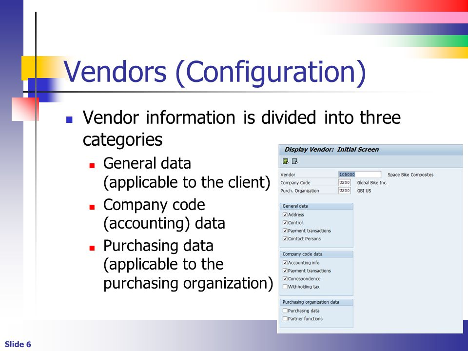 Slide 6 Vendors (Configuration) Vendor information is divided into three categories General data (applicable to the client) Company code (accounting)