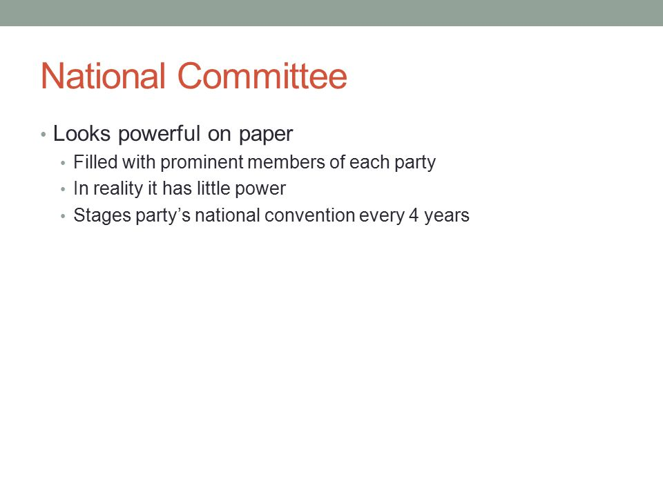 National Committee Looks powerful on paper Filled with prominent members of each party In reality it has little power Stages party's national convention every 4 years