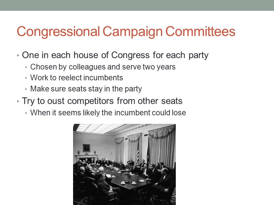 Congressional Campaign Committees One in each house of Congress for each party Chosen by colleagues and serve two years Work to reelect incumbents Make sure seats stay in the party Try to oust competitors from other seats When it seems likely the incumbent could lose