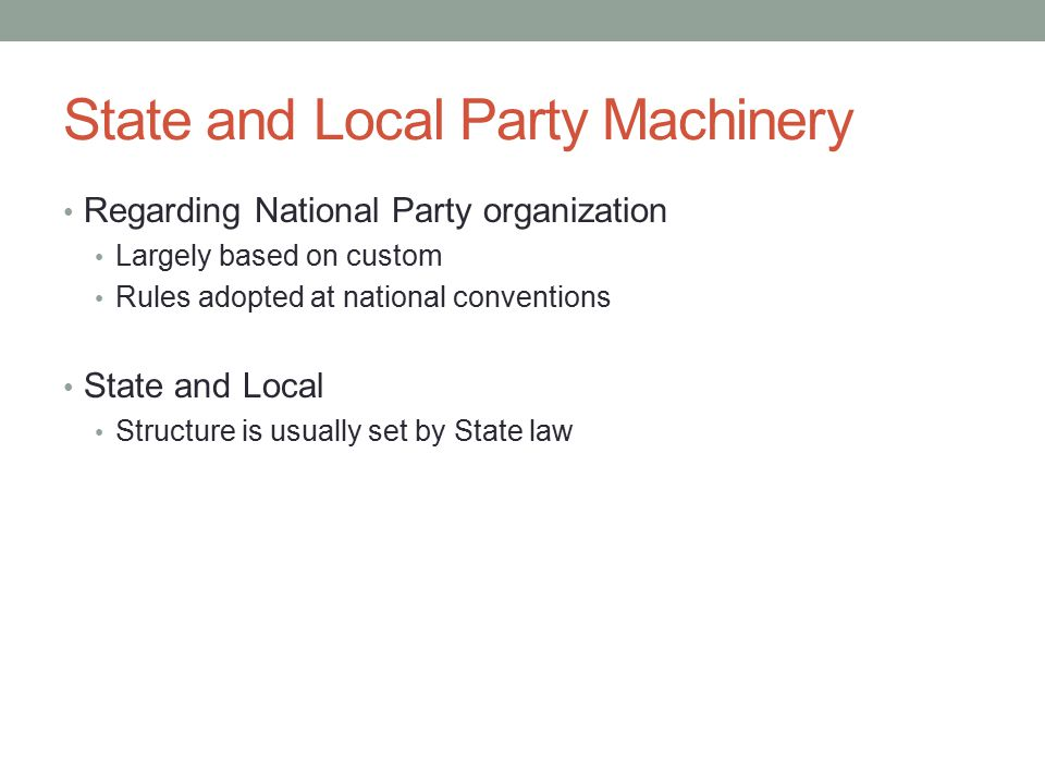 State and Local Party Machinery Regarding National Party organization Largely based on custom Rules adopted at national conventions State and Local Structure is usually set by State law