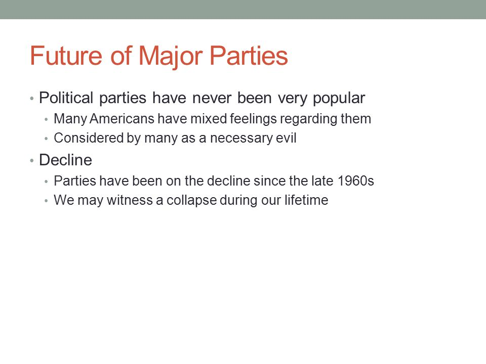 Future of Major Parties Political parties have never been very popular Many Americans have mixed feelings regarding them Considered by many as a necessary evil Decline Parties have been on the decline since the late 1960s We may witness a collapse during our lifetime