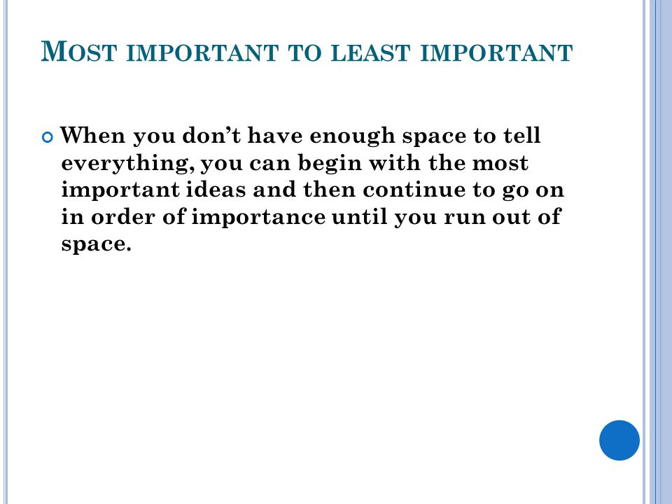 M OST IMPORTANT TO LEAST IMPORTANT When you don't have enough space to tell everything, you can begin with the most important ideas and then continue to go on in order of importance until you run out of space.