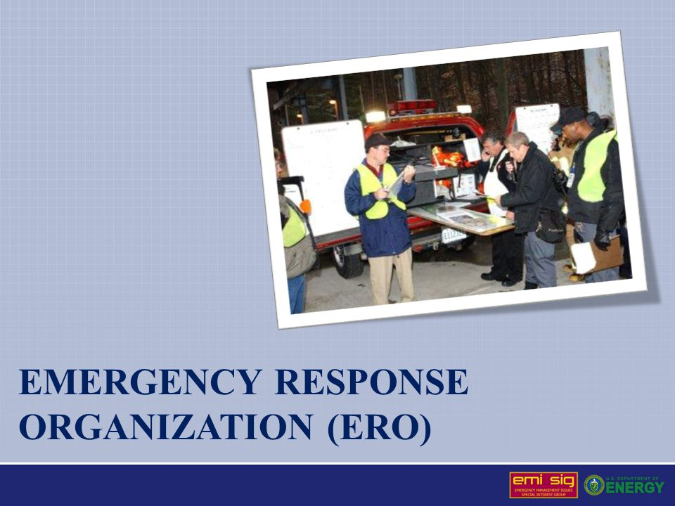 Emergency Response Organization The Emergency Response Organization (ERO) consists primarily of three functional groups Field Response Organization, led by an Incident Commander (IC) in charge of mitigating or neutralizing emergencies through the use of strategic, tactical, and task level operations Emergency Operations Center (EOC), supports the field organization in events where this group is activated and maintains normal operations Emergency Public Information (EPI), supporting the EOC and Field Level Incident Commander to ensure proper notifications and news media releases are communicated effectively and accurately