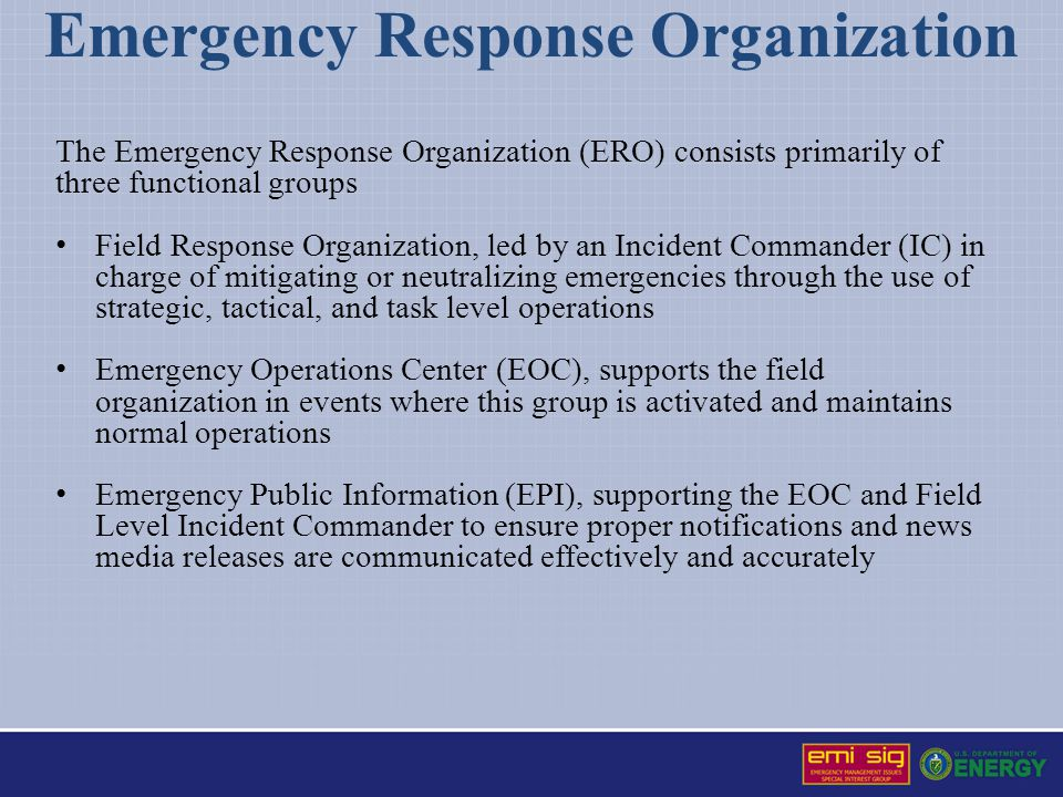 Emergency Response Organization The Emergency Response Organization (ERO) consists primarily of three functional groups Field Response Organization, l