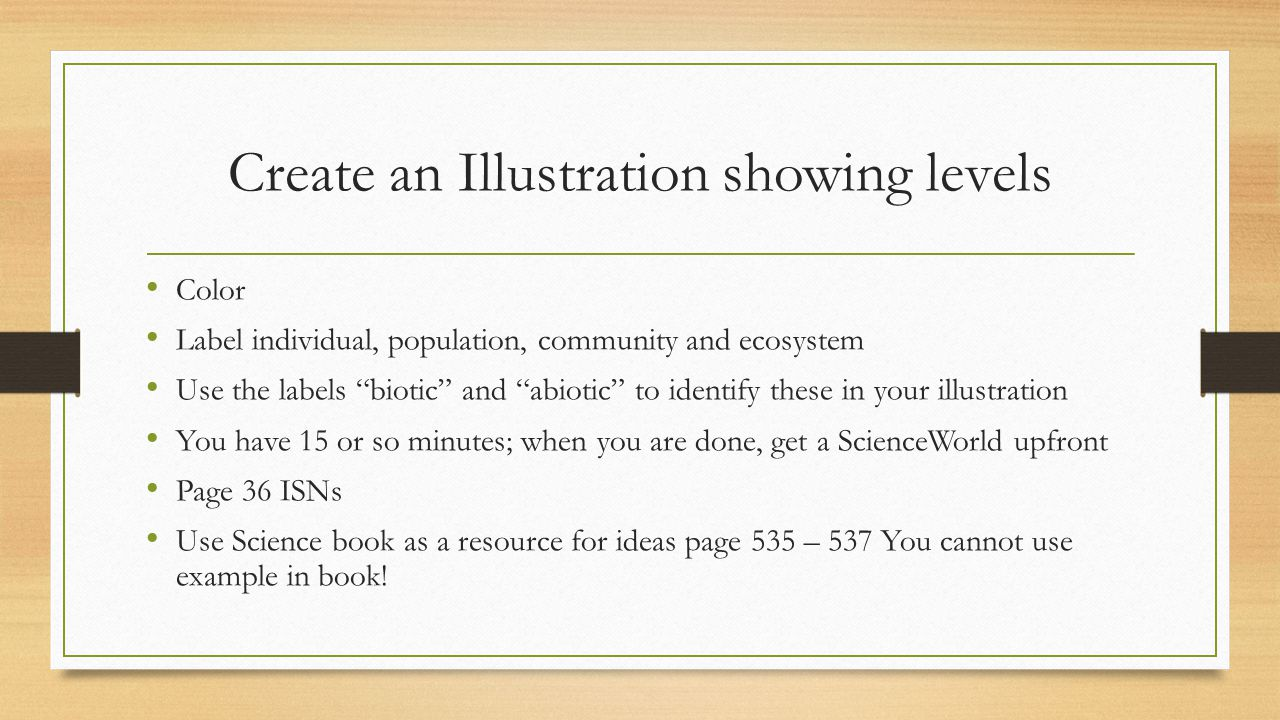 Create an Illustration showing levels Color Label individual, population, community and ecosystem Use the labels biotic and abiotic to identify these in your illustration You have 15 or so minutes; when you are done, get a ScienceWorld upfront Page 36 ISNs Use Science book as a resource for ideas page 535 – 537 You cannot use example in book!