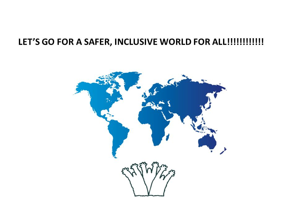 LET'S GO FOR A SAFER, INCLUSIVE WORLD FOR ALL!!!!!!!!!!!!