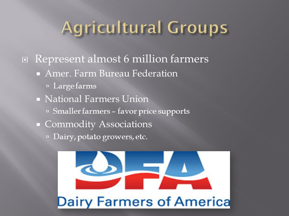  Represent almost 6 million farmers  Amer. Farm Bureau Federation  Large farms  National Farmers Union  Smaller farmers – favor price supports 