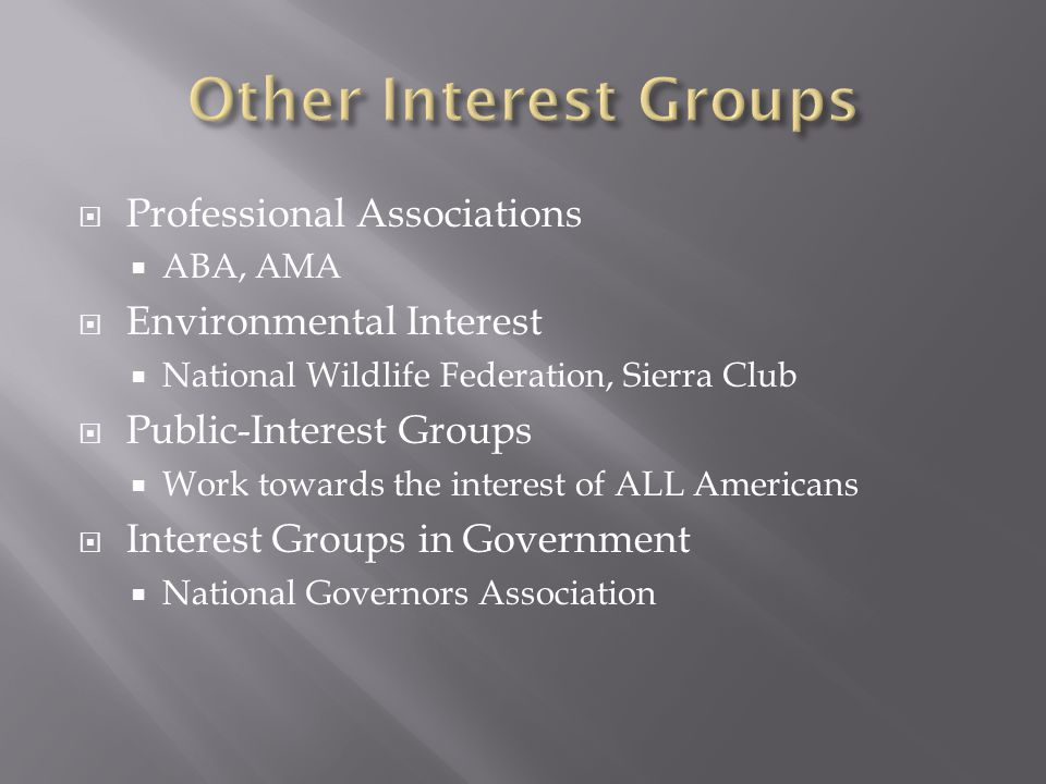  Professional Associations  ABA, AMA  Environmental Interest  National Wildlife Federation, Sierra Club  Public-Interest Groups  Work towards th
