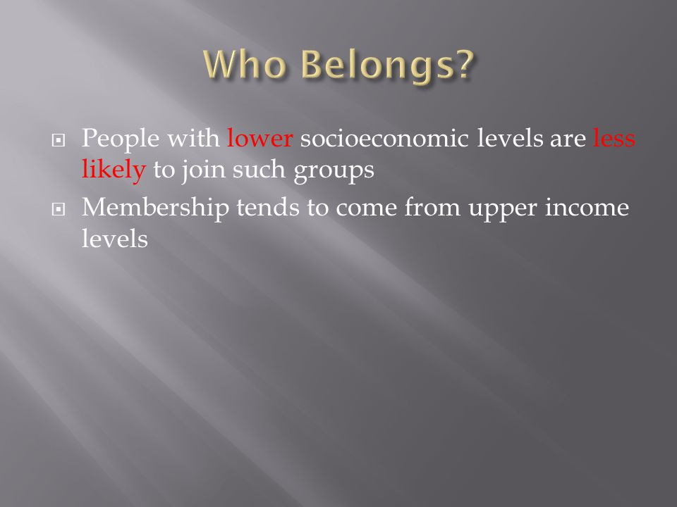  People with lower socioeconomic levels are less likely to join such groups  Membership tends to come from upper income levels