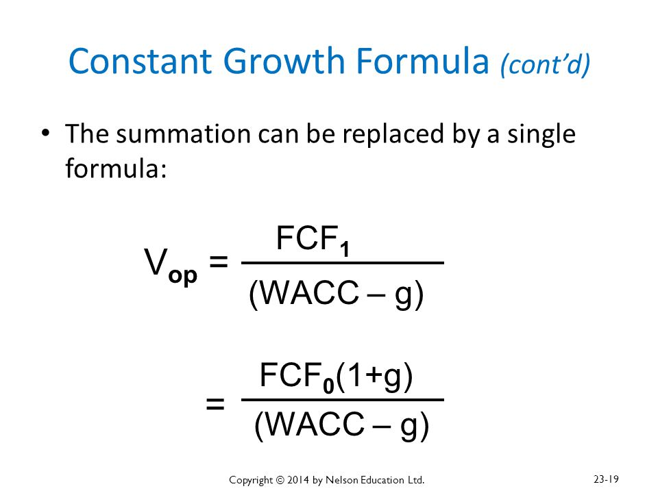 Constant Growth Formula (cont'd) The summation can be replaced by a single formula: V op = FCF 1 (WACC – g) = FCF 0 (1+g) (WACC – g) Copyright © 2014