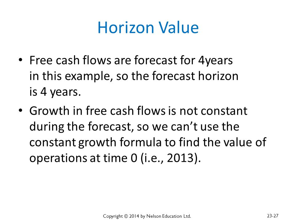 Horizon Value Free cash flows are forecast for 4years in this example, so the forecast horizon is 4 years. Growth in free cash flows is not constant d